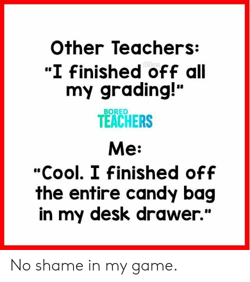"""Bored, Candy, and Cool: Other Teachers:  """"I Finished off all  my grading!""""  TEACHERS  Me:  """"Cool. I Finished off  the entire candy bag  in my desk drawer.""""  BORED No shame in my game."""