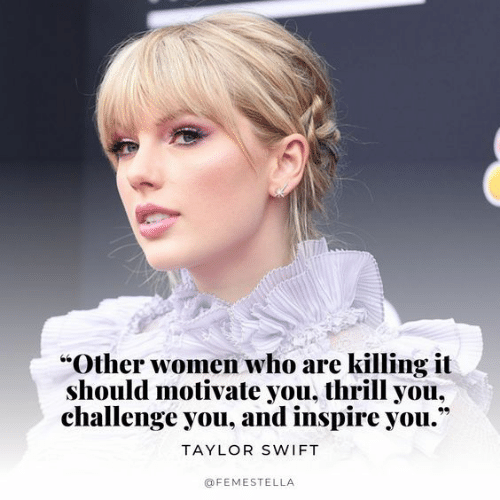 "Taylor Swift, Women, and Swift: ""Other women who are killing it  should motivate you, thrill you,  challenge you, and inspire you.""  TAYLOR SWIFT  @FEMESTELLA"