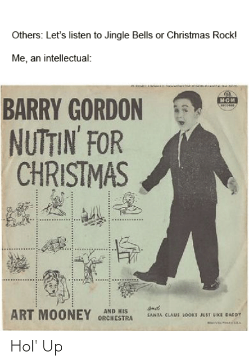 Jingle Bells: Others: Let's listen to Jingle Bells or Christmas Rock!  Me, an intellectual:  BARRY GORDON  NUTTIN FOR  CHRISTMAS  ant  AND HIS  ART MOONEY ORCHESTRA  SANIA CLAUS LOOKI JUST UKE DAODY Hol' Up