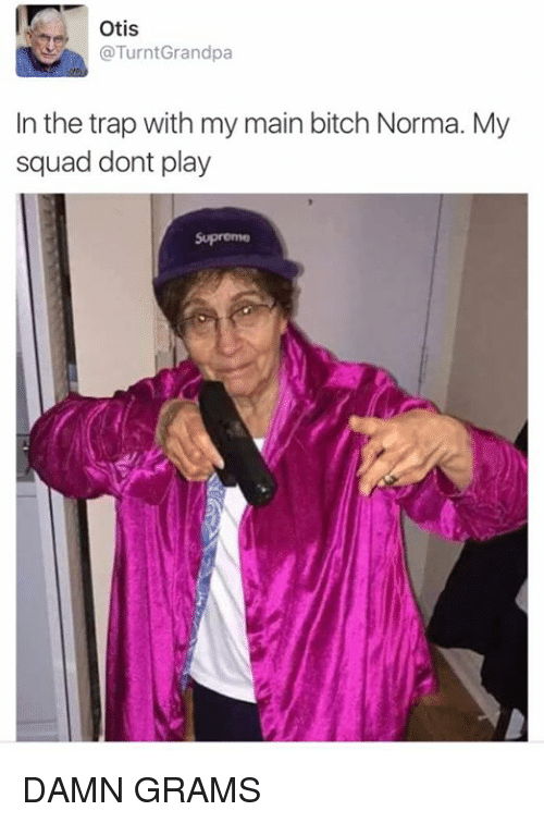 Main Bitch: Otis  TurntGrandpa  In the trap with my main bitch Norma. My  squad dont play  Supreme DAMN GRAMS