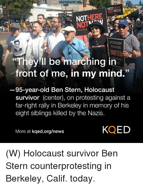 Fronting: OTNOW  NOT  NOTSTANDS  UN  They ll be marching in  front of me, in my mind.  3  95-year-old Ben Stern, Holocaust  survivor (center), on protesting against a  far-right rally in Berkeley in memory of his  eight siblings killed by the Nazis.  More at kqed.org/news  KQED (W) Holocaust survivor Ben Stern counterprotesting in Berkeley, Calif. today.
