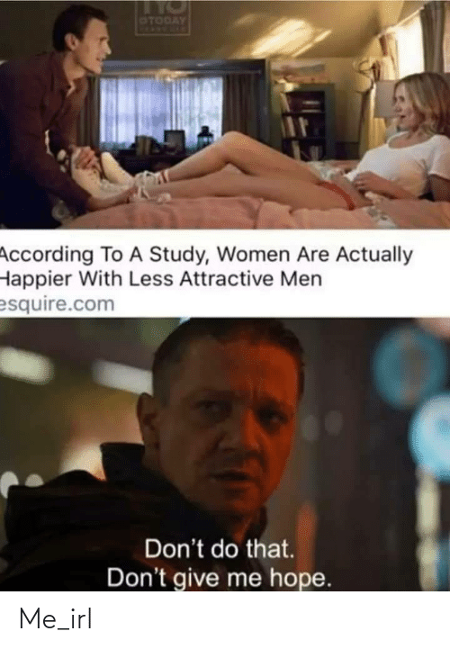 According: OTODAY  According To A Study, Women Are Actually  Happier With Less Attractive Men  esquire.com  Don't do that.  Don't give me hope. Me_irl