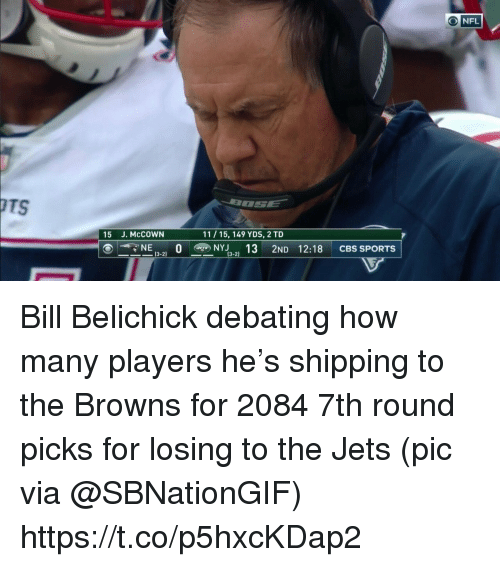 Bill Belichick, Sports, and Cbs: OTS  15 J. McCOWN  11 15, 149 YDS, 2 TD  CBS SPORTS  ⑥ーーNE (3-2) O@NYJ3-2) 13 2ND 12:18 Bill Belichick debating how many players he's shipping to the Browns for 2084 7th round picks for losing to the Jets  (pic via @SBNationGIF) https://t.co/p5hxcKDap2