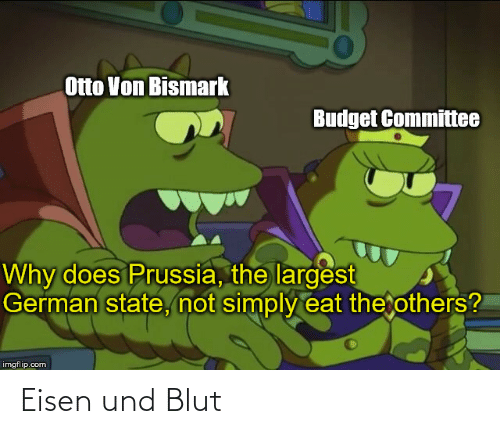 Prussia: Otto Von Bismark  Budget Committee  Why does Prussia, the largest  German state, not simply eat the others?  imgflip.com Eisen und Blut