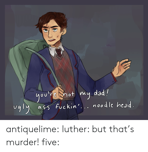 Dad, Head, and Tumblr: ou e hot my dad?  5 fuckin. nosdle head  uqly a  UCKin. noodle hea antiquelime: luther: but that's murder! five: