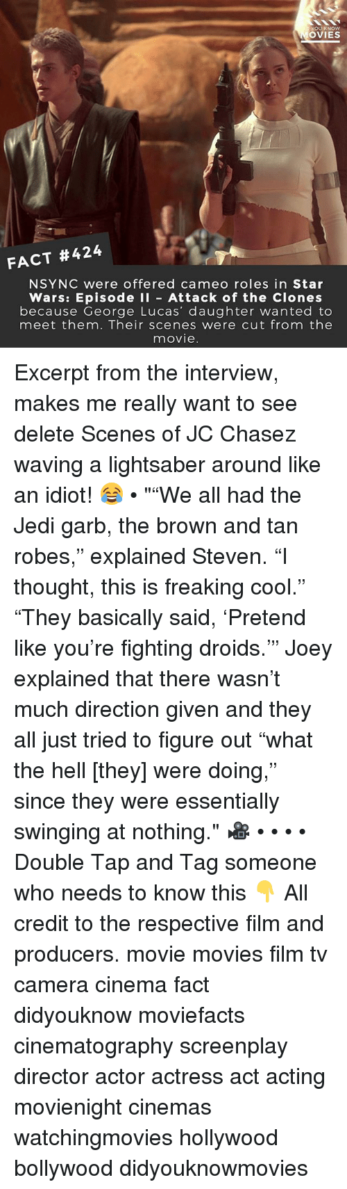 """Filmes: OU KNOW  OVIES  FACT #424  NSYNC were offered cameo roles in Star  Wars: Episode I Attack of the Clones  because George Lucas' daughter wanted to  meet them. Their scenes were cut from the  movie Excerpt from the interview, makes me really want to see delete Scenes of JC Chasez waving a lightsaber around like an idiot! 😂 • """"""""We all had the Jedi garb, the brown and tan robes,"""" explained Steven. """"I thought, this is freaking cool."""" """"They basically said, 'Pretend like you're fighting droids.'"""" Joey explained that there wasn't much direction given and they all just tried to figure out """"what the hell [they] were doing,"""" since they were essentially swinging at nothing."""" 🎥 • • • • Double Tap and Tag someone who needs to know this 👇 All credit to the respective film and producers. movie movies film tv camera cinema fact didyouknow moviefacts cinematography screenplay director actor actress act acting movienight cinemas watchingmovies hollywood bollywood didyouknowmovies"""