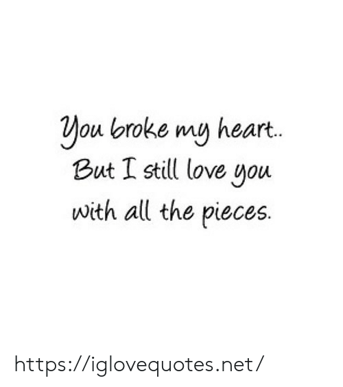 Love, Heart, and All The: ou lbroke mu heart.  But I still love you  with all the pieces. https://iglovequotes.net/