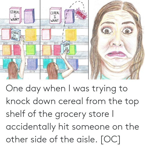 Grocery: OUGN  CEREAL  CEREAL  WANT  WANT  CEREAL  IN  REACH  CEREAL  IN  G22 One day when I was trying to knock down cereal from the top shelf of the grocery store I accidentally hit someone on the other side of the aisle. [OC]