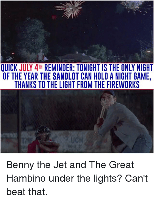 Memes, Fireworks, and Game: OUICK JULY 4TH REMINDER: TONIGHT IS THE ONLY NIGHT  OF THE YEAR THE SANDLOT CAN HOLD A NIGHT GAME.  THANKS TO THE LIGHT FROM THE FIREWORKS Benny the Jet and The Great Hambino under the lights? Can't beat that.