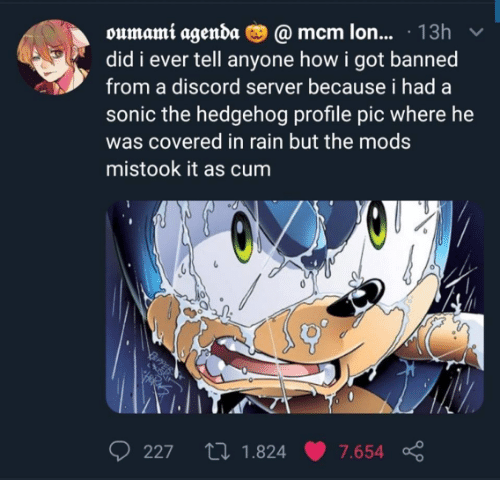 mods: oumami agenda O @ mcm lon... · 13h  did i ever tell anyone how i got banned  from a discord server because i had a  sonic the hedgehog profile pic where he  was covered in rain but the mods  mistook it as cum  27 1.824  227  7.654