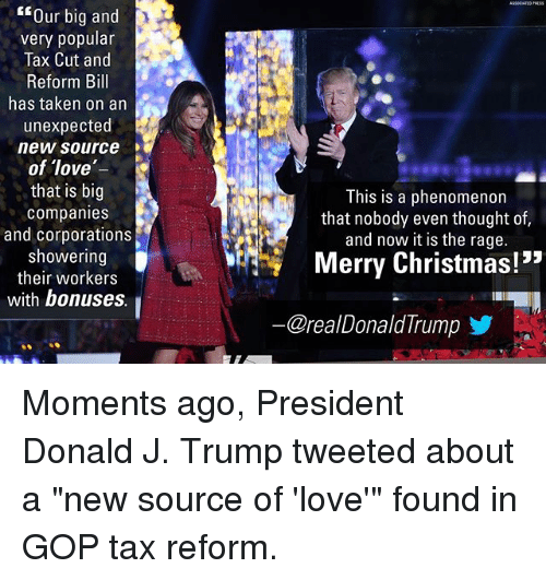 """the rage: Our big and  very popular  Tax Cut and  Reform Bill  has taken on an  unexpected  new source  of love  that is big  companies  and corporations  showering  their workers  with bonuses  This is a phenomenon  that nobody even thought of,  and now it is the rage.  Merry Christmas!""""  @reaDonaldTrumpゾ Moments ago, President Donald J. Trump tweeted about a """"new source of 'love'"""" found in GOP tax reform."""