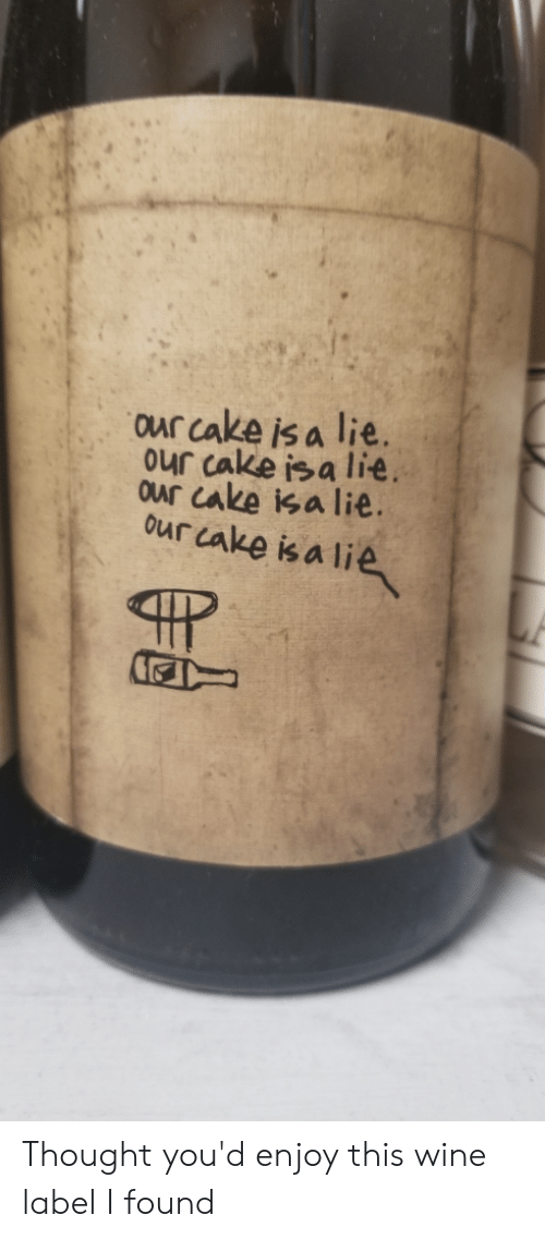 Wine Label: our cake is a lie.  ur Cake is a lie.  our cake isa lie.  our cake is a lie Thought you'd enjoy this wine label I found