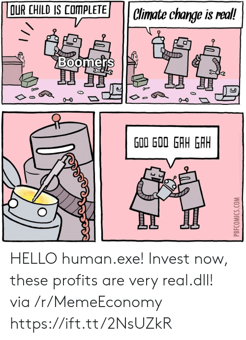 Profits: OUR CHILD IS COMPLETE  Climate change is real!  Boomers  J  G00 GOO GAH GAH  PBFCOMICS.COM HELLO human.exe! Invest now, these profits are very real.dll! via /r/MemeEconomy https://ift.tt/2NsUZkR