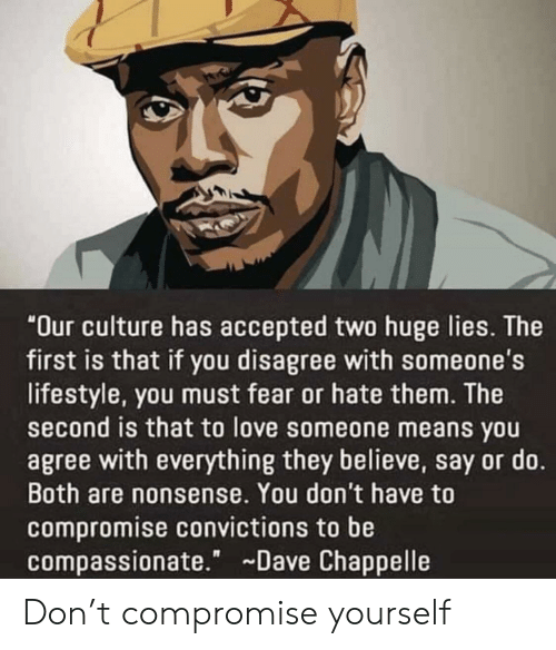"""Nonsense: """"Our culture has accepted two huge lies. The  first is that if you disagree with someone's  lifestyle, you must fear or hate them. The  second is that to love someone means you  agree with everything they believe, say or do.  Both are nonsense. You don't have to  compromise convictions to be  compassionate."""" Dave Chappelle Don't compromise yourself"""
