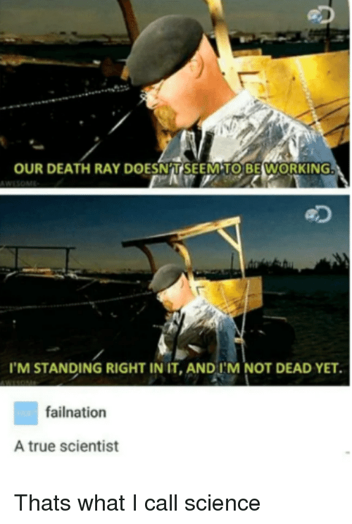 True, Death, and Science: OUR DEATH RAY DOESNAT SEEMTO BEWORKING  eD  'M STANDING RIGHT IN IT,AND I'M NOT DEAD YET.  failnation  A true scientist Thats what I call science