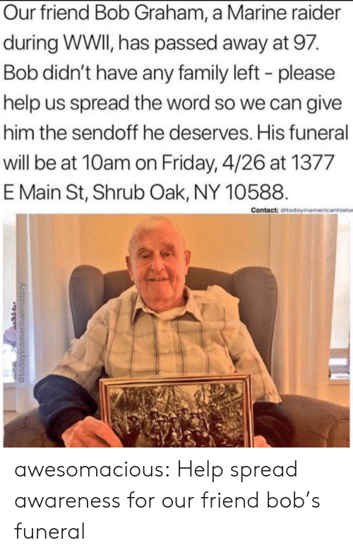 Raider: Our friend Bob Graham, a Marine raider  during WWI, has passed away at 97.  Bob didn't have any family left - please  help us spread the word so we can give  him the sendoff he deserves. His funeral  will be at 10am on Friday, 4/26 at 1377  E Main St, Shrub Oak, NY 10588.  Contact: todayinamericanhisto awesomacious:  Help spread awareness for our friend bob's funeral