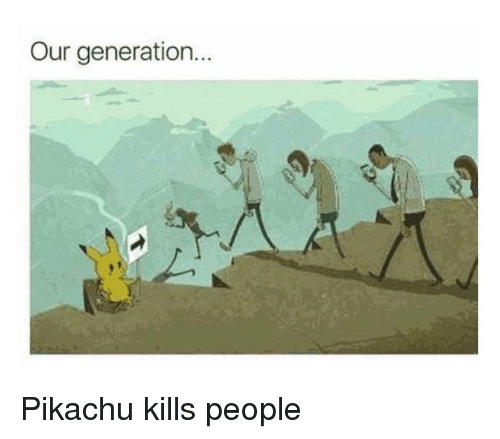 Pikachu, Im 14 & This Is Deep, and People: Our generation.