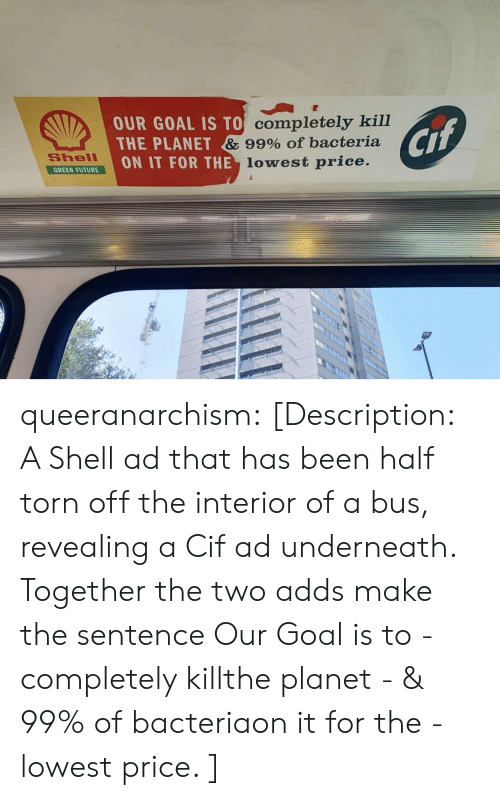 torn: OUR GOAL IS TO Completely kill  THE PLANET & 99% Of bacteria  ON IT FOR THE lowest price.  Cif  Shell  GREEN FUTURE queeranarchism: [Description: A Shell ad that has been half torn off the interior of a bus, revealing a Cif ad underneath. Together the two adds make the sentence Our Goal is to - completely killthe planet - & 99% of bacteriaon it for the - lowest price. ]