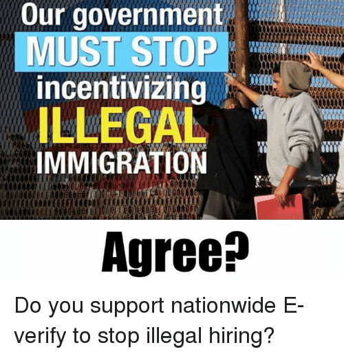 illegal immigration: Our government  MUST STOP  incentivizing  ILLEGAL  IMMIGRATION  Agree? Do you support nationwide E-verify to stop illegal hiring?
