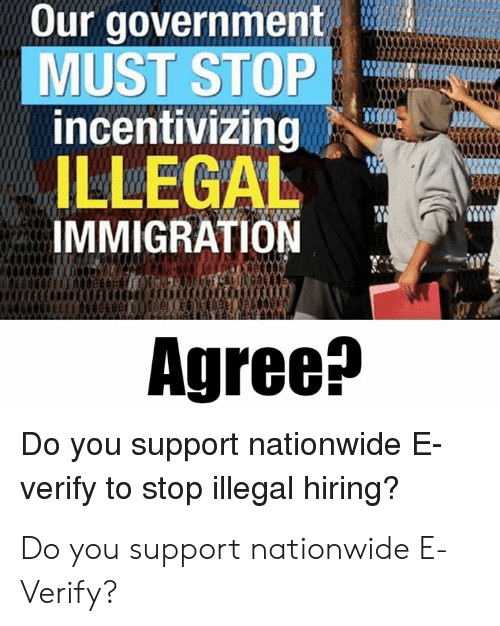 illegal immigration: Our government  MUST STOP  incentivizing  ILLEGAL  IMMIGRATION  Agree^  Do you support nationwide E  verify to stop illegal hiring? Do you support nationwide E-Verify?
