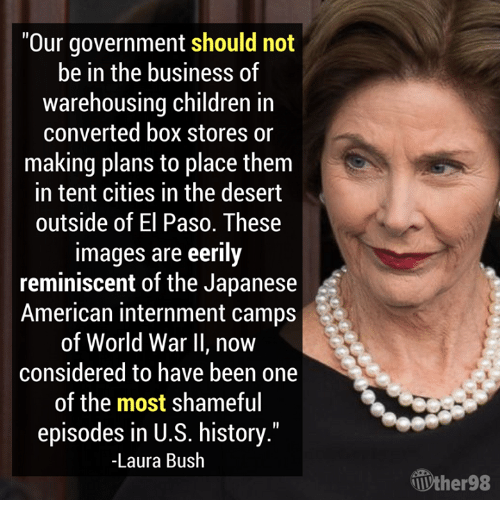 """Children, American, and Business: Our government should not  be in the business of  warehousing children in  converted box stores or  making plans to place them  in tent cities in the desert  outside of El Paso. These  images are eerily  reminiscent of the Japanese  American internment camps  of World War II, now  considered to have been one  of the most shameful  episodes in U.S. history.""""  -Laura Bush  Ưher98"""