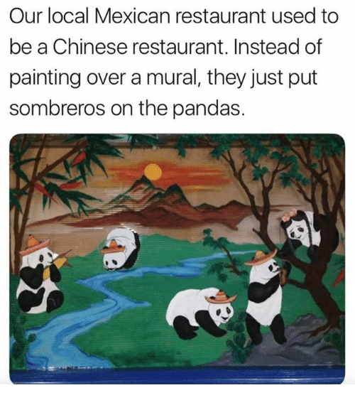 chinese restaurant: Our local Mexican restaurant used to  be a Chinese restaurant. Instead of  painting over a mural, they just put  sombreros on the pandas.