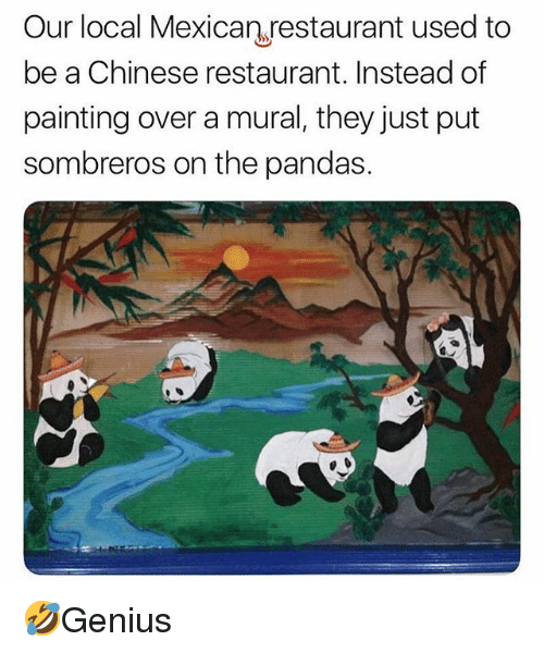chinese restaurant: Our local Mexican restaurant used to  be a Chinese restaurant. Instead of  painting over a mural, they just put  sombreros on the pandas. 🤣Genius