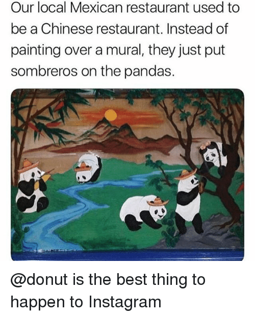 chinese restaurant: Our local Mexican restaurant used to  be a Chinese restaurant. Instead of  painting over a mural, they just put  sombreros on the pandas. @donut is the best thing to happen to Instagram