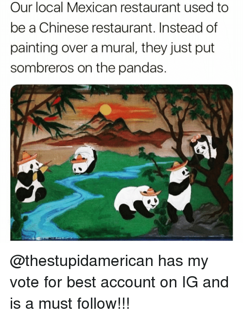 chinese restaurant: Our local Mexican restaurant used to  be a Chinese restaurant. Instead of  painting over a mural, they just put  sombreros on the pandas. @thestupidamerican has my vote for best account on IG and is a must follow!!!