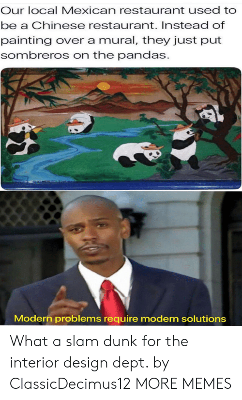 Dank, Dunk, and Memes: Our local Mexican restaurant used to  be a Chinese restaurant. Instead of  painting over a mural, they just put  sombreros on the pandas.  Modern problems require modern solutions What a slam dunk for the interior design dept. by ClassicDecimus12 MORE MEMES