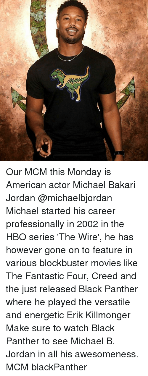 Blockbuster,  Fantastic Four, and Hbo: Our MCM this Monday is American actor Michael Bakari Jordan @michaelbjordan Michael started his career professionally in 2002 in the HBO series 'The Wire', he has however gone on to feature in various blockbuster movies like The Fantastic Four, Creed and the just released Black Panther where he played the versatile and energetic Erik Killmonger Make sure to watch Black Panther to see Michael B. Jordan in all his awesomeness. MCM blackPanther