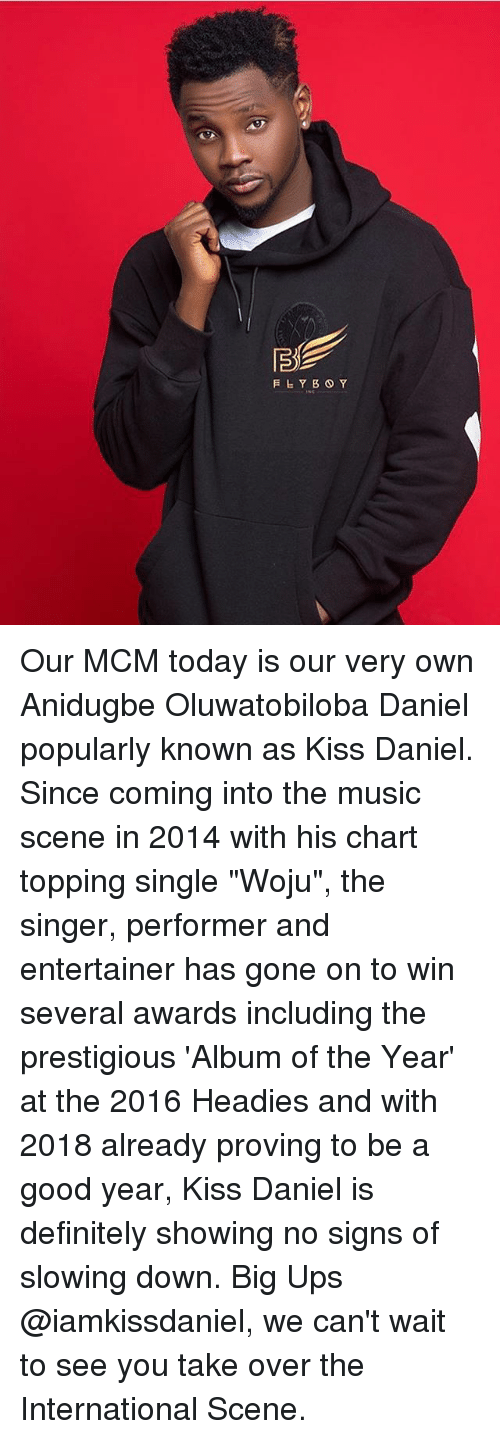 "A Good Year: Our MCM today is our very own Anidugbe Oluwatobiloba Daniel popularly known as Kiss Daniel. Since coming into the music scene in 2014 with his chart topping single ""Woju"", the singer, performer and entertainer has gone on to win several awards including the prestigious 'Album of the Year' at the 2016 Headies and with 2018 already proving to be a good year, Kiss Daniel is definitely showing no signs of slowing down. Big Ups @iamkissdaniel, we can't wait to see you take over the International Scene."