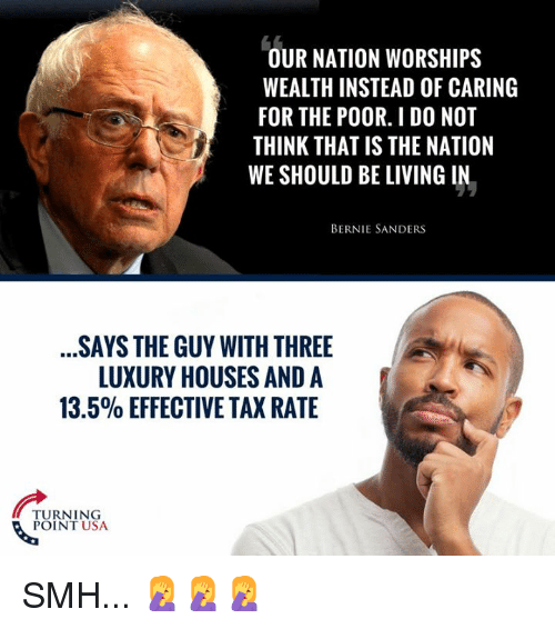 Bernie Sanders, Memes, and Smh: OUR NATION WORSHIPS  WEALTH INSTEAD OF CARING  FOR THE POOR. I DO NOT  THINK THAT IS THE NATION  WE SHOULD BE LIVING IN.  BERNIE SANDERS  SAYS THE GUY WITH THREE  LUXURY HOUSES AND A  13.5% EFFECTIVE TAX RATE  TURNING  POINT USA SMH... 🤦♀️🤦♀️🤦♀️