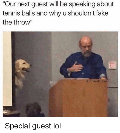 "Fake, Funny, and Lol: Our next guest will be speaking about  tennis balls and why u shouldn't fake  the throw""  Shitheadsteve Special guest lol"