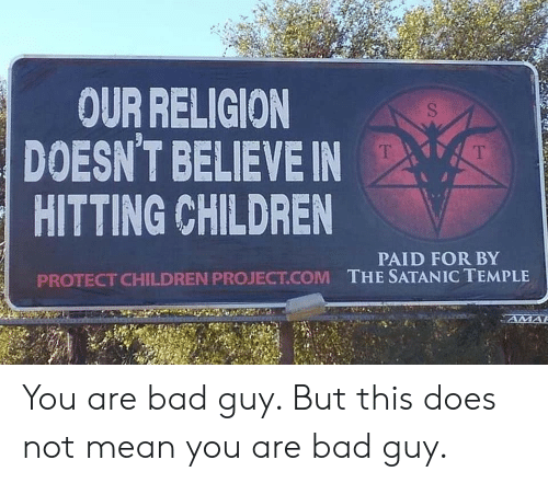 Protect: OUR RELIGION  DOESN'T BELIEVE IN  HITTING CHILDREN  T  T  PAID FOR BY  THE SATANIC TEMPLE  PROTECT CHILDREN PROJECT.COM  AMA You are bad guy. But this does not mean you are bad guy.