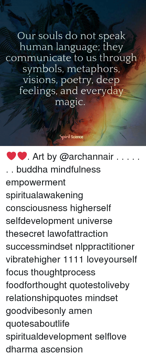 Mindfulness: Our souls do not speak  human language; they  communicate to us through  symbols, metaphors.  visions, poetry, deep  feelings, and everyday  magic  Spirił Science ❤️❤️. Art by @archannair . . . . . . . buddha mindfulness empowerment spiritualawakening consciousness higherself selfdevelopment universe thesecret lawofattraction successmindset nlppractitioner vibratehigher 1111 loveyourself focus thoughtprocess foodforthought quotestoliveby relationshipquotes mindset goodvibesonly amen quotesaboutlife spiritualdevelopment selflove dharma ascension