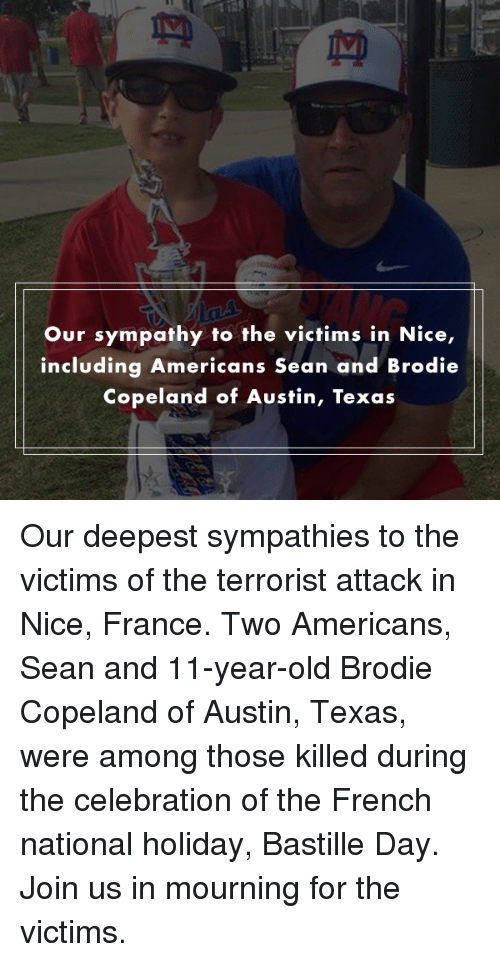 Americanness: Our sympathy to the victims in Nice,  including Americans Sean and Brodie  Copeland of Austin, Texas Our deepest sympathies to the victims of the terrorist attack in Nice, France. Two Americans, Sean and 11-year-old Brodie Copeland of Austin, Texas, were among those killed during the celebration of the French national holiday, Bastille Day. Join us in mourning for the victims.