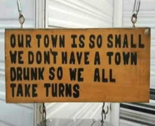 a town: OUR TOWN IS SO SMALL  WE DONT HAVE A TOWN  DRUNK SO WE ALL  TAKE TURNS