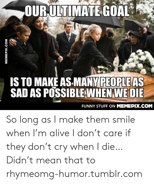T Care: OUR ULTIMATE GOAL  IS TO MAKÉ AS-MANY PEOPLE AS  SAD AS POSSIBLE WHEN WE DIE  FUNNY STUFF ON MEMEPIX.COM  MEMEPIX.COM So long as I make them smile when I'm alive I don't care if they don't cry when I die… Didn't mean that to rhymeomg-humor.tumblr.com