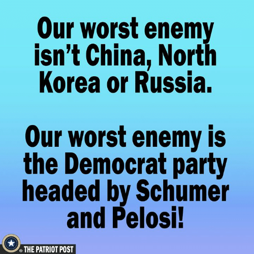 Memes, North Korea, and Party: Our worst enemy  isn't China, North  Korea or Russia.  Our worst enemy is  the Democrat party  headed by Schumer  and Pelosi!  THE PATRIOT POST