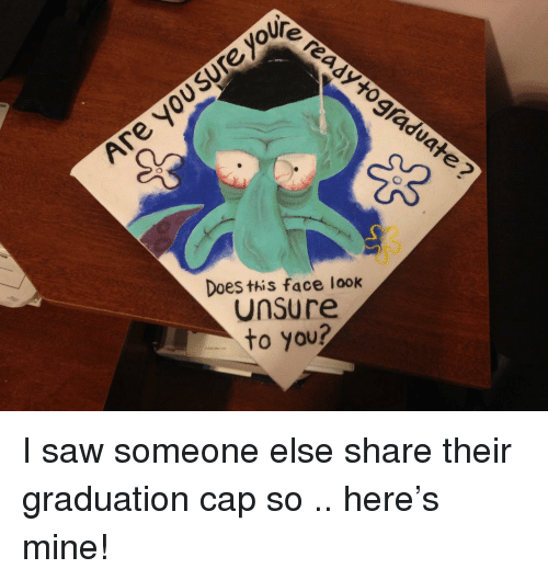 This Face: oUre  Does this face look  Unsure  to you? I saw someone else share their graduation cap so .. here's mine!