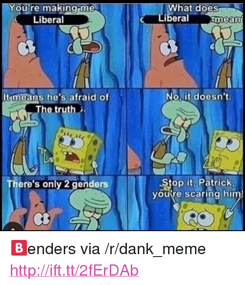 """Only 2 Genders: ou're makingime  hat does  Liberal  Liberal  mean  No.it doesn't.  Itmeans he's afraid of  The truth  Stop it. PatricK  yourre scaring him  ere's only 2 genders <p>🅱enders via /r/dank_meme <a href=""""http://ift.tt/2fErDAb"""">http://ift.tt/2fErDAb</a></p>"""