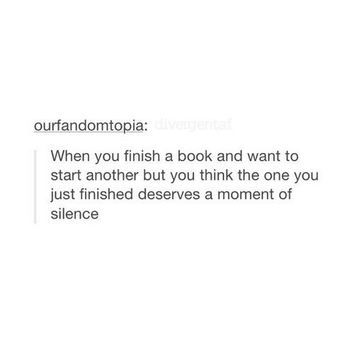 Book, Silence, and Another: ourfandomtopia:  When you finish a book and want to  start another but you think the one you  just finished deserves a moment of  silence