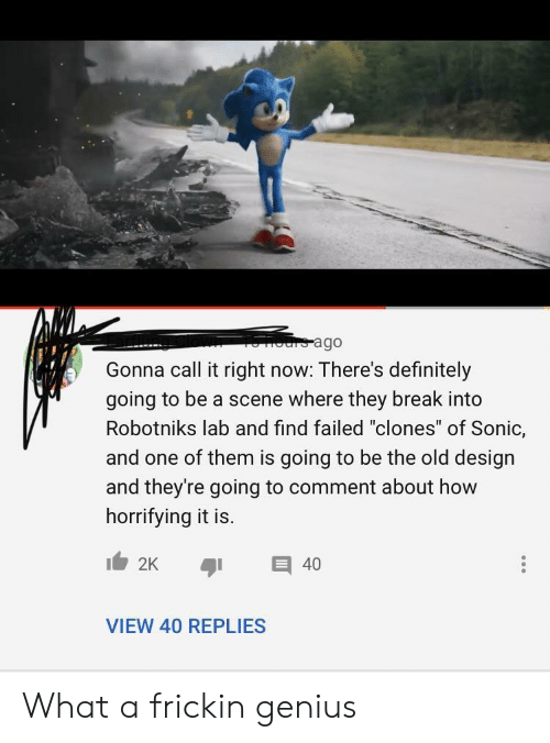 "One Of Them: ours ago  Gonna call it right now: There's definitely  going to be a scene where they break into  Robotniks lab and find failed ""clones"" of Sonic,  and one of them is going to be the old design  and they're going to comment about how  horrifying it is.  2K  40  VIEW 40 REPLIES What a frickin genius"
