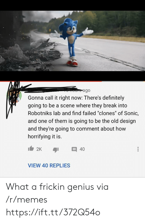 "One Of Them: ours ago  Gonna call it right now: There's definitely  going to be a scene where they break into  Robotniks lab and find failed ""clones"" of Sonic,  and one of them is going to be the old design  and they're going to comment about how  horrifying it is.  2K  40  VIEW 40 REPLIES What a frickin genius via /r/memes https://ift.tt/372Q54o"