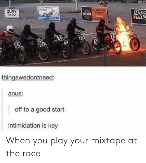 Good, Intimidation, and Mixtape: OURY  The Grp  MOO  RAC  TL  79  22  79  53  thingswedontneed:  anus:  off to a good start  intimidation is key When you play your mixtape at the race