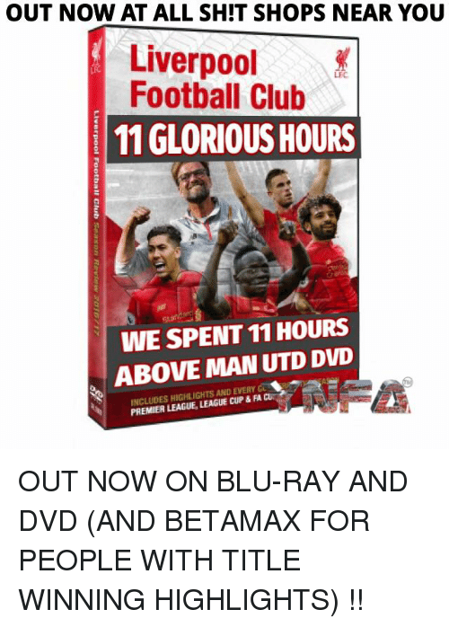 Club, Football, and Memes: OUT NOW AT ALL SHIT SHOPS NEAR YOU  Liverpool  Football Club  LEC  11 GLORIOUS HOURS  WE SPENT 11 HOURS  ABOVE MAN UTD DVD  INCLUDES HIGHLIGHTS AND EVERY G  PREMIER LEAGUE, LEAGUE CUP & FA CU OUT NOW ON BLU-RAY AND DVD (AND BETAMAX FOR PEOPLE WITH TITLE WINNING HIGHLIGHTS) !!