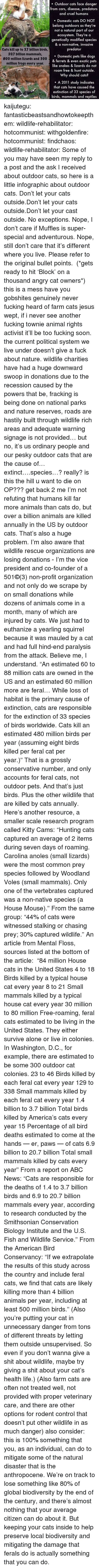 "Smithsonian: . Outdoor cats face danger  from cars, disease, predators  and cruel humans  Domestic cats DO NOT  belong outdoors as they're  not a natural part of our  ecosystem. They're a  genetically modified species  & a non-native, invasive  predator  Cats kill up to 3.7 billion birds  20.7 billion mammals,  800 million lizards and 300  million frogs every year.  . Domestic pets like dogs  & ferrets & even exotic pets  like snakes & lizards do not  roam free & hunt outside.  Why should cats?  A 2011 study indicates  that cats have caused the  extinction of 33 species of  birds, mammals and reptiles kaijutegu:  fantasticbeastsandhowtokeepthem:  wildlife-rehabilitator:  hotcommunist:  withgoldenfire:  hotcommunist:  findchaos:  wildlife-rehabilitator:  Some of you may have seen my reply to a post and the ask I received about outdoor cats, so here is a little infographic about outdoor cats.  Don't let your cats outside.Don't let your cats outside.Don't let your cast outside. No exceptions. Nope, I don't care if Muffles is super-special and adventurous. Nope, still don't care that it's different where you live. Please refer to the original bullet points.  (*gets ready to hit 'Block' on a thousand angry cat owners*)  this is a mess  have you gobshites genuinely never fucking heard of farm cats jesus wept, if i never see another fucking townie animal rights activist it'll be too fucking soon.  the current political system we live under doesn't give a fuck about nature. wildlife charities have had a huge downward swoop in donations due to the recession caused by the powers that be, fracking is being done on national parks and nature reserves, roads are hastily built through wildlife rich areas and adequate warning signage is not provided… but no, it's us ordinary people and our pesky outdoor cats that are the cause of…extinct….species…? really? is this the hill u want to die on OP??? get back 2 me   I'm not refuting that humans kill far more animals than cats do, but over a billion animals are killed annually in the US by outdoor cats. That's also a huge problem. I'm also aware that wildlife rescue organizations are losing donations - I'm the vice president and co-founder of a 501©(3) non-profit organization and not only do we scrape by on small donations while dozens of animals come in a month, many of which are injured by cats. We just had to euthanize a yearling squirrel because it was mauled by a cat and had full hind-end paralysis from the attack. Believe me, I understand. ""An estimated 60 to 88 million cats are owned in the US and an estimated 60 million more are feral… While loss of habitat is the primary cause of extinction, cats are responsible for the extinction of 33 species of birds worldwide. Cats kill an estimated 480 million birds per year (assuming eight birds killed per feral cat per year.)"" That is a grossly conservative number, and only accounts for feral cats, not outdoor pets. And that's just birds. Plus the other wildlife that are killed by cats annually. Here's another resource, a smaller scale research program called Kitty Cams: ""Hunting cats captured an average of 2 items during seven days of roaming. Carolina anoles (small lizards) were the most common prey species followed by Woodland Voles (small mammals). Only one of the vertebrates captured was a non-native species (a House Mouse)."" From the same group: ""44% of cats were witnessed stalking or chasing prey; 30% captured wildlife.""   An article from Mental Floss, sources listed at the bottom of the article:    ""84 million House cats in the United States 4 to 18 Birds killed by a typical house cat every year 8 to 21 Small mammals killed by a typical house cat every year 30 million to 80 million Free-roaming, feral cats estimated to be living in the United States. They either survive alone or live in colonies. In Washington, D.C., for example, there are estimated to be some 300 outdoor cat colonies. 23 to 46 Birds killed by each feral cat every year 129 to 338 Small mammals killed by each feral cat every year 1.4 billion to 3.7 billion Total birds killed by America's cats every year 15 Percentage of all bird deaths estimated to come at the hands — er, paws — of cats 6.9 billion to 20.7 billion Total small mammals killed by cats every year"" From a report on ABC News: ""Cats are responsible for the deaths of 1.4 to 3.7 billion birds and 6.9 to 20.7 billion mammals every year, according to research conducted by the Smithsonian Conservation Biology Institute and the U.S. Fish and Wildlife Service.""   From the American Bird Conservancy: ""If we extrapolate the results of this study across the country and include feral cats, we find that cats are likely killing more than 4 billion animals per year, including at least 500 million birds.""     (Also you're putting your cat in unnecessary danger from tons of different threats by letting them outside unsupervised. So even if you don't wanna give a shit about wildlife, maybe try giving a shit about your cat's health  life.) (Also farm cats are often not treated well, not provided with proper veterinary care, and there are other options for rodent control that doesn't put other wildlife in as much danger)  also consider: this is 100% something that you, as an individual, can do to mitigate some of the natural disaster that is the anthropocene. We're on track to lose something like 80% of global biodiversity by the end of the century, and there's almost nothing that your average citizen can do about it. But keeping your cats inside to help preserve local biodiversity and mitigating the damage that ferals do is actually something that you can do."