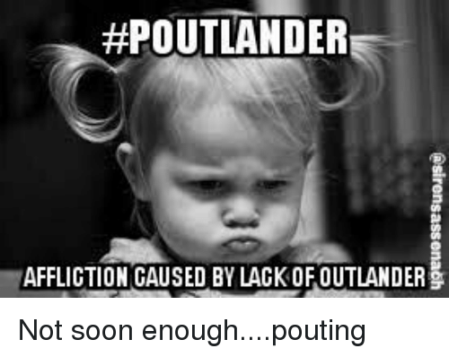 affliction: OUTLANDER  AFFLICTION CAUSED BY LACKOFOUTLANDER Not soon enough....pouting