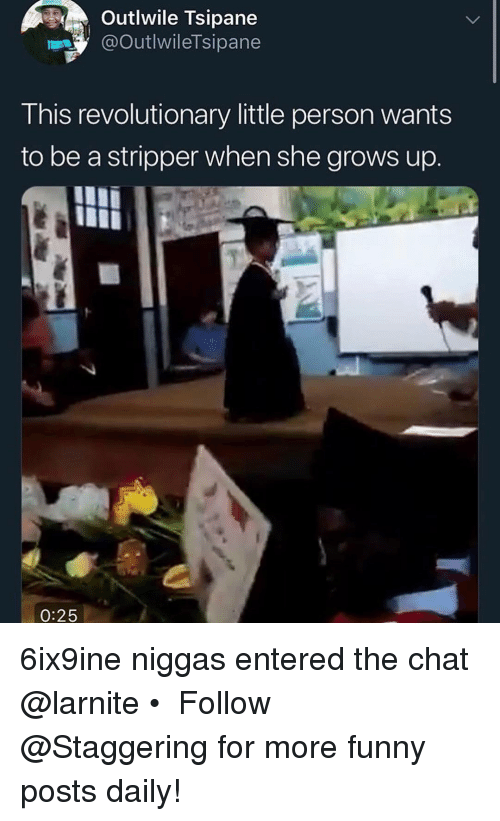 Funny, Chat, and Trendy: Outlwile Tsipane  @OutlwileTsipane  This revolutionary little person wants  to be a stripper when she grows up.  0:25 6ix9ine niggas entered the chat @larnite • ➫➫➫ Follow @Staggering for more funny posts daily!